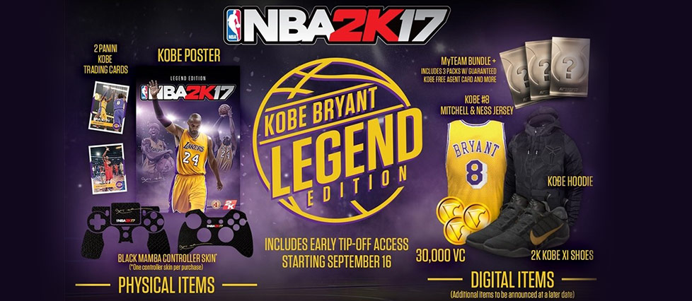 NBA 2K17. The Legend Edition includes Early Tip-Off Access starting September 16. Digital items include 30,000 virtual currency, 2K Kobe VI shoes, a My Team Bundle that includes 3 packs with guaranteed Kobe free agent card and more, Kobe #8 Mitchell & Ness jersey, Kobe hoodie, and 2 more additional items to be announced at a later date. Physical items include 2 Panini Kobe trading cards, Black Mamba controller skin (one controller skin per purchase) and a Kobe Poster.
