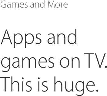 Games and More, Apps and games on TV. It's gonna be huge. Play Real Racing 3, Video game footage