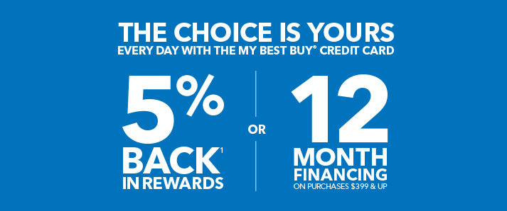 THE CHOICE IS YOURS EVERY DAY WITH THE MY BEST BUY® CREDIT CARD 5% BACK¹ IN REWARDS OR 12 MONTH FINANCING ON PURCHASES $399 & UP