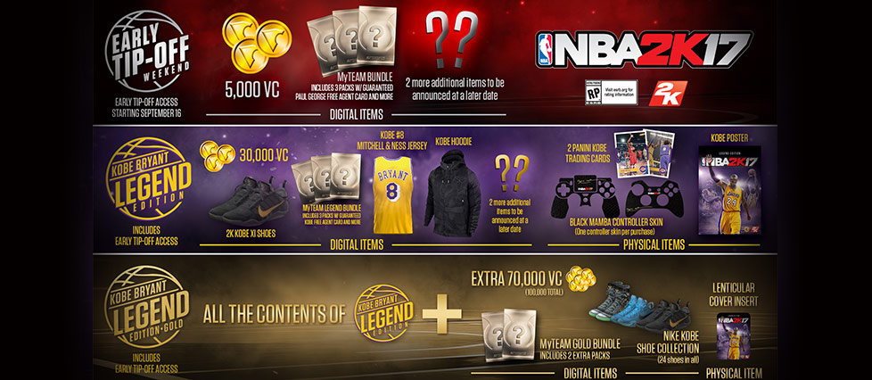 NBA 2K17. Early Tip-Off Weekend. Early Tip-Off Access starting September 16. Digital items in the standard version include 5,000 virtual currency, a My Team Bundle that includes 3 packs with guaranteed Paul George free agent card and more, 2 more additional items to be announced at a later date. The Legend Edition includes Early Tip-Off Access. Digital items include 30,000 virtual currency, 2K Kobe VI shoes, a My Team Bundle that includes 3 packs with guaranteed Kobe free agent card and more, Kobe #8 Mitchell & Ness jersey, Kobe hoodie, and 2 more additional items to be announced at a later date. Physical items include 2 Panini Kobe trading cards, Black Mamba controller skin (one controller skin per purchase) and a Kobe Poster. The Legend Edition Gold includes Early Tip-Off Access. You get all the contents of the Legend Edition, plus digital items that include an extra 70,000 virtual currency (100,000 total), a MyTeam Gold Bundle which includes 2 extra packs, a Nike Kobe shoe collection (24 shoes in all), and one physical item, a lenticular cover insert.
