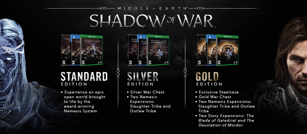 Standard Edition game lets you experience an epic open world brought to life by the award-winning Nemesis System. Silver Edition includes the Silver War Chest, plus the Slaughter Tribe and Outlaw Tribe Nemesis Expansions. Gold Edition includes an exclusive Steelcase, the Gold War Chest, the Slaughter Tribe and Outlaw Tribe Nemesis Expansions, plus The Blade of Galadriel and The Desolation of Mordor Story Expansions.
