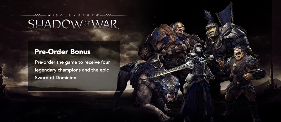 Pre-Order Middle-earth: Shadow of War and receive four legendary champions and the epic Sword of Dominion.